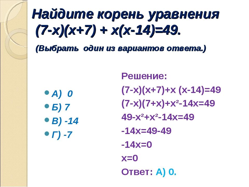 Найдите корень уравнения (7-х)(х+7) + х(х-14)=49. (Выбрать один из вариантов...