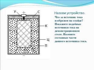 Назови устройство. Что за источник тока изображен на слайде? Покажите подобны