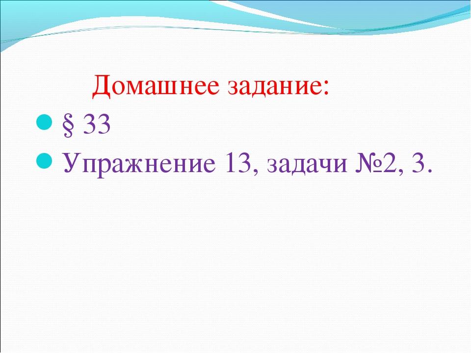 Домашнее задание: § 33 Упражнение 13, задачи №2, 3.