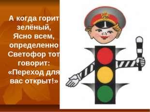 А когда горит зелёный, Ясно всем, определенно Светофор тот говорит: «Переход