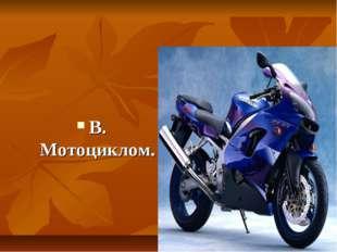 В. Мотоциклом.