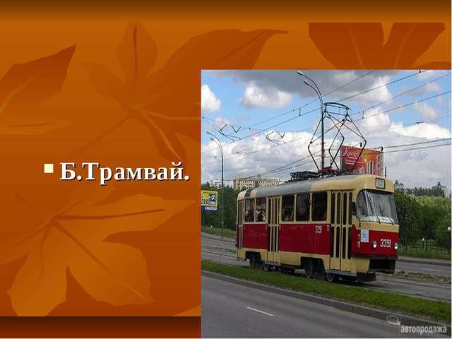 Б.Трамвай.