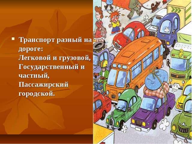 Транспорт разный на дороге: Легковой и грузовой, Государственный и частный, П...