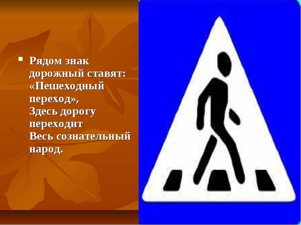 Рядом знак дорожный ставят: «Пешеходный переход», Здесь дорогу переходит Весь...