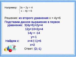 Например: 3х + 2у = 4 х – 4у = 6 Решение: из второго уравнения x = 4y+6 Подст