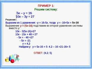 ПРИМЕР 1: Решим систему: 5х – у = 16 10х – 3у = 27 Решение: Выразим из 1 ура