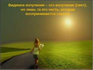 Видимое излучение – это излучение (свет), но лишь та его часть, которая восп