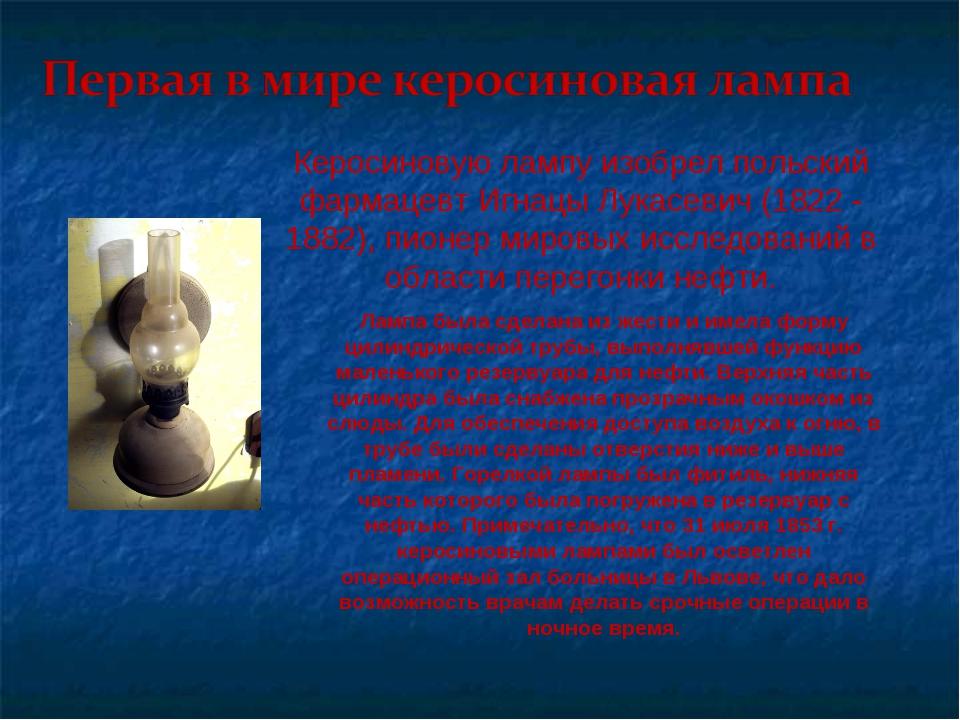Керосиновую лампу изобрел польский фармацевт Игнацы Лукасевич (1822 - 1882),...