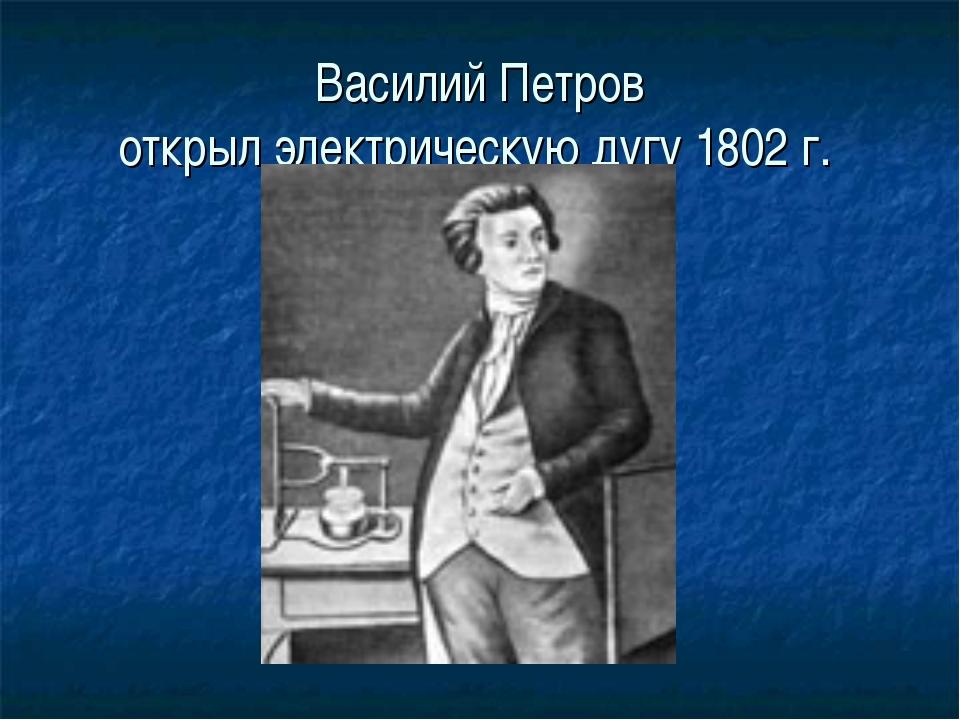 Василий Петров открыл электрическую дугу 1802 г.