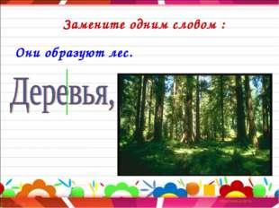Замените одним словом : Они образуют лес.