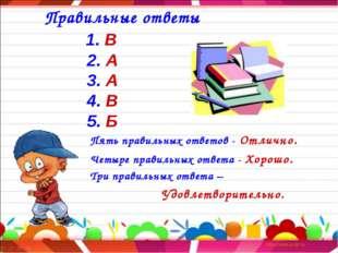 Правильные ответы 1. В 2. А 3. А 4. В 5. Б Пять правильных ответов - Отлично
