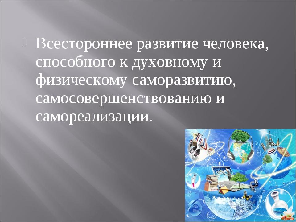 Всестороннее развитие человека, способного к духовному и физическому саморазв...