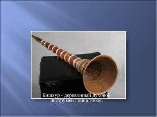 Бишхур - деревянный духовой инструмент типа гобоя.
