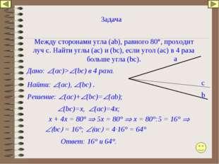 Задача Между сторонами угла (аb), равного 80°, проходит луч с. Найти углы (ас