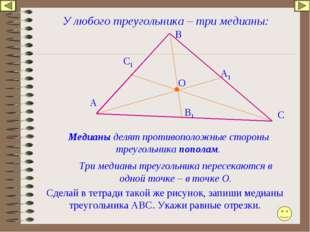 У любого треугольника – три медианы: Медианы делят противоположные стороны тр