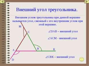 Внешний угол треугольника. А В С DАB – внешний угол АСМ - внешний угол СВК