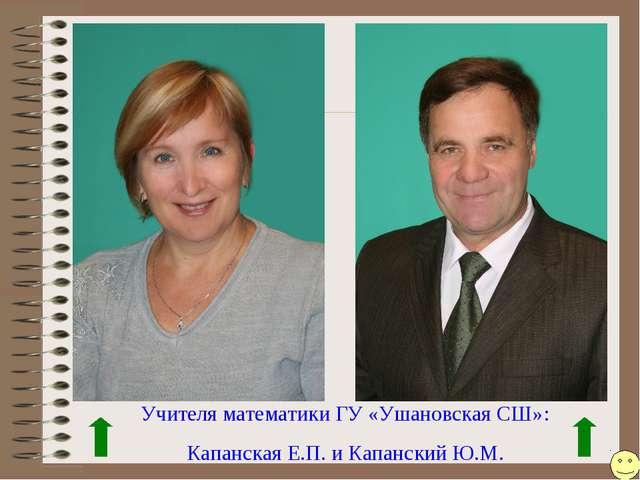 Учителя математики ГУ «Ушановская СШ»: Капанская Е.П. и Капанский Ю.М.