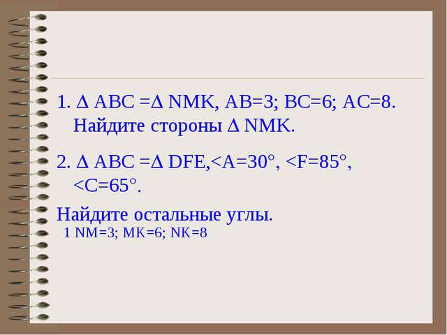 1.  АВС = NMK, АВ=3; ВС=6; АС=8. Найдите стороны  NMK. 2.  АВС = DFE,