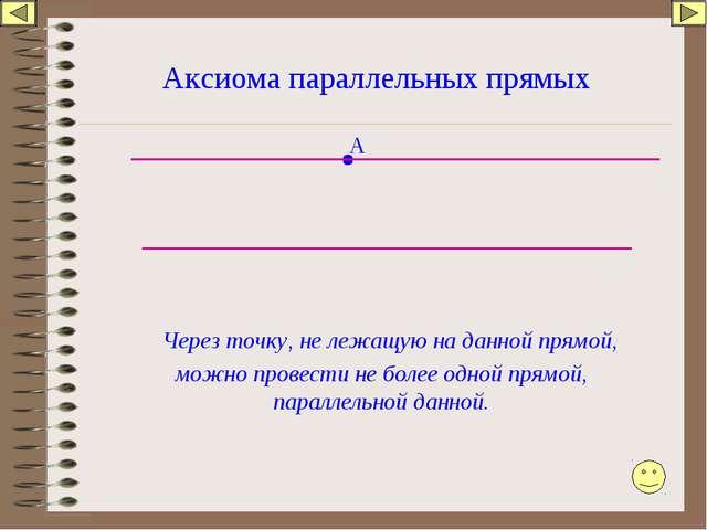 Аксиома параллельных прямых Через точку, не лежащую на данной прямой, можно п...