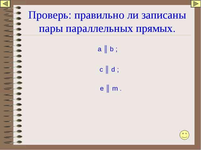 Проверь: правильно ли записаны пары параллельных прямых. а ║ b ; c ║ d ; e ║...