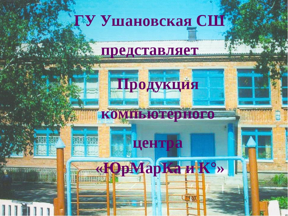 ГУ Ушановская СШ представляет Продукция компьютерного центра «ЮрМарКа и К°»