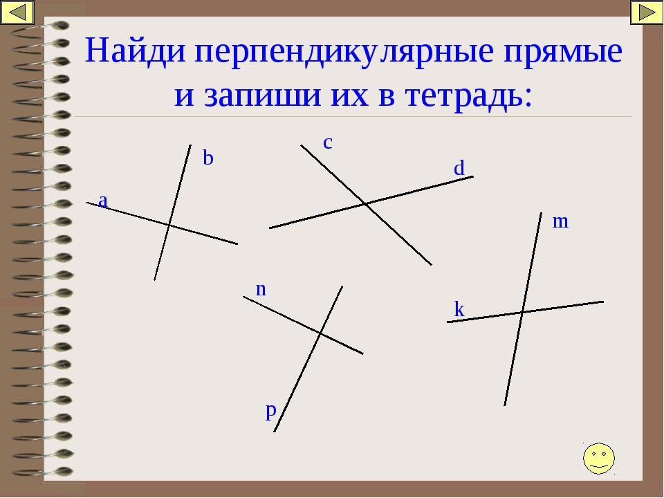 Найди перпендикулярные прямые и запиши их в тетрадь: а b c d k m n p
