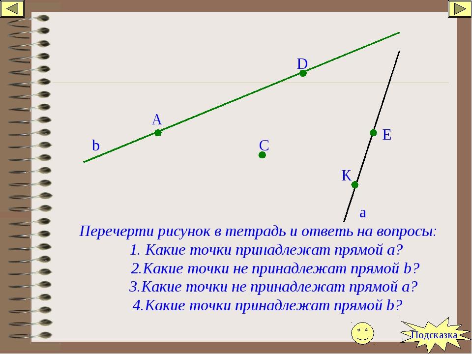 b a A D C E K Перечерти рисунок в тетрадь и ответь на вопросы: 1. Какие точки...