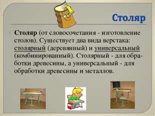 Столяр (от словосочетания - изготовление столов). Существует два вида верстак