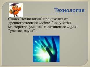 """Слово """"технология"""" происходит от древнегреческого techne -""""искусство, мастерс"""