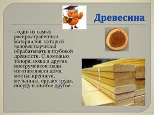 - один из самых распространенных материалов, который человек научился обрабат