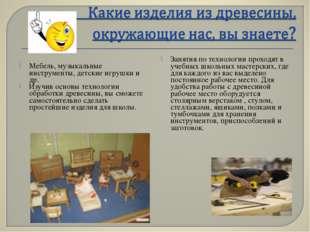 Мебель, музыкальные инструменты, детские игрушки и др. Изучив основы технолог