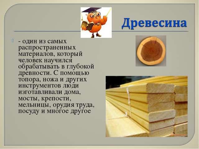 - один из самых распространенных материалов, который человек научился обрабат...