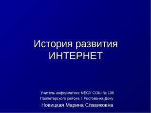 История развития ИНТЕРНЕТ Учитель информатики МБОУ СОШ № 106 Пролетарского ра