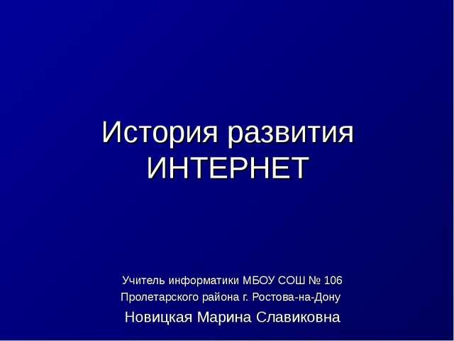 История развития ИНТЕРНЕТ Учитель информатики МБОУ СОШ № 106 Пролетарского ра...