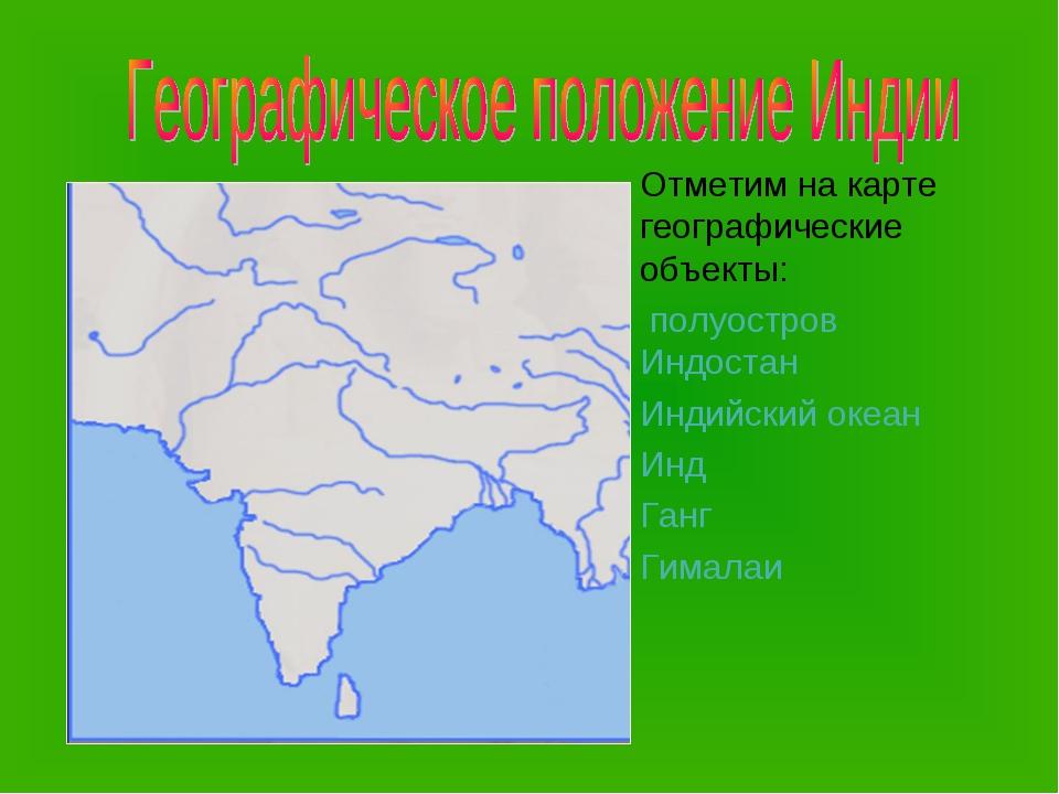 Отметим на карте географические объекты: полуостров Индостан Индийский океан...