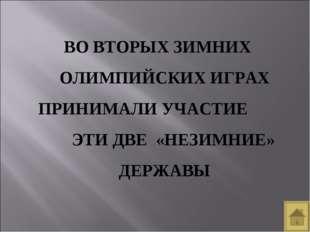 ВО ВТОРЫХ ЗИМНИХ ОЛИМПИЙСКИХ ИГРАХ ПРИНИМАЛИ УЧАСТИЕ ЭТИ ДВЕ «НЕЗИМНИЕ» ДЕРЖАВЫ