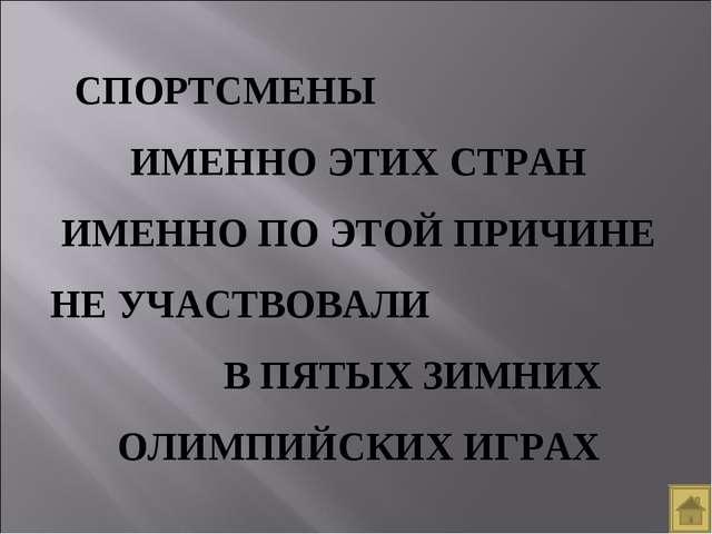 СПОРТСМЕНЫ ИМЕННО ЭТИХ СТРАН ИМЕННО ПО ЭТОЙ ПРИЧИНЕ НЕ УЧАСТВОВАЛИ В ПЯТЫХ ЗИ...