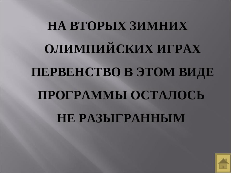 НА ВТОРЫХ ЗИМНИХ ОЛИМПИЙСКИХ ИГРАХ ПЕРВЕНСТВО В ЭТОМ ВИДЕ ПРОГРАММЫ ОСТАЛОСЬ...