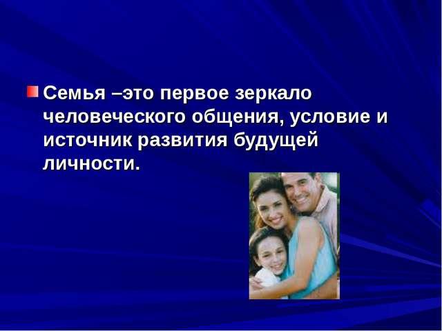 Семья –это первое зеркало человеческого общения, условие и источник развития...