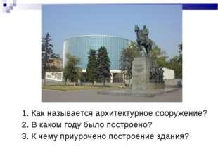 1. Как называется архитектурное сооружение? 2. В каком году было построено? 3