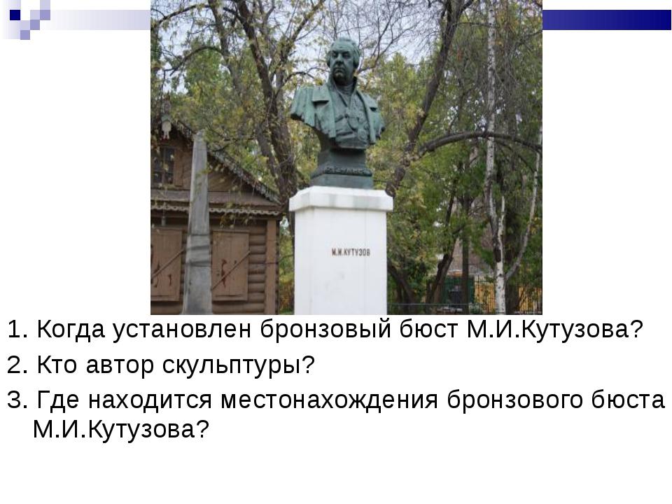 1. Когда установлен бронзовый бюст М.И.Кутузова? 2. Кто автор скульптуры? 3....