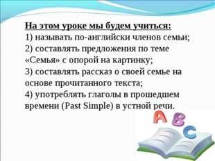 На этом уроке мы будем учиться: 1) называть по-английски членов семьи; 2) сос
