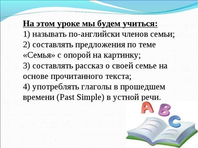 На этом уроке мы будем учиться: 1) называть по-английски членов семьи; 2) сос...