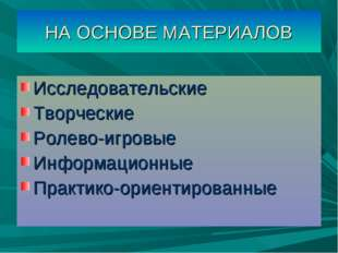 НА ОСНОВЕ МАТЕРИАЛОВ Исследовательские Творческие Ролево-игровые Информационн