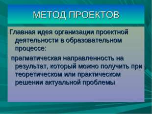 МЕТОД ПРОЕКТОВ Главная идея организации проектной деятельности в образователь