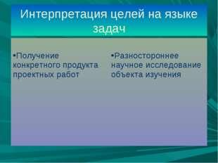 Интерпретация целей на языке задач Получение конкретного продукта проектных р