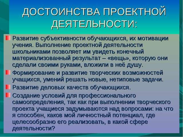 ДОСТОИНСТВА ПРОЕКТНОЙ ДЕЯТЕЛЬНОСТИ: Развитие субъективности обучающихся, их м...