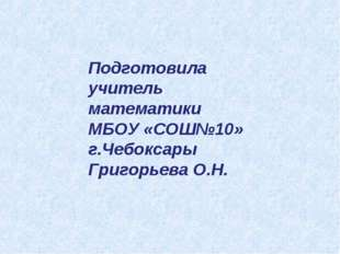 Подготовила учитель математики МБОУ «СОШ№10» г.Чебоксары Григорьева О.Н.