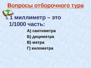 Вопросы отборочного тура 5. 1 миллиметр – это 1/1000 часть: А) сантиметра Б)