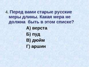 4. Перед вами старые русские меры длины. Какая мера не должна быть в этом спи